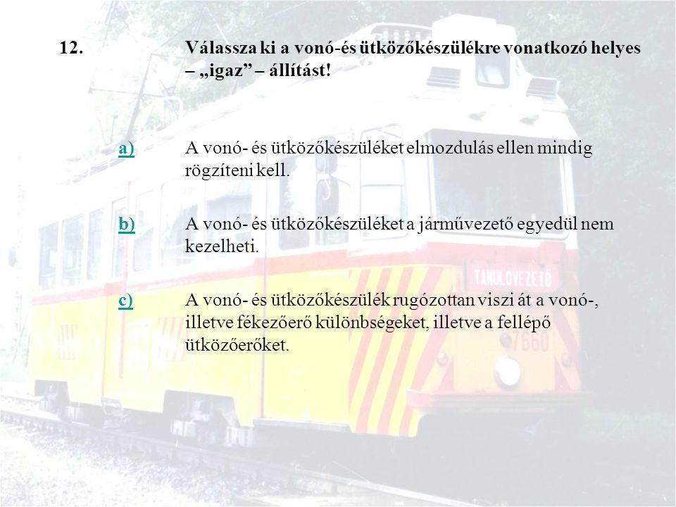 """12. Válassza ki a vonó-és ütközőkészülékre vonatkozó helyes – """"igaz – állítást! a)"""
