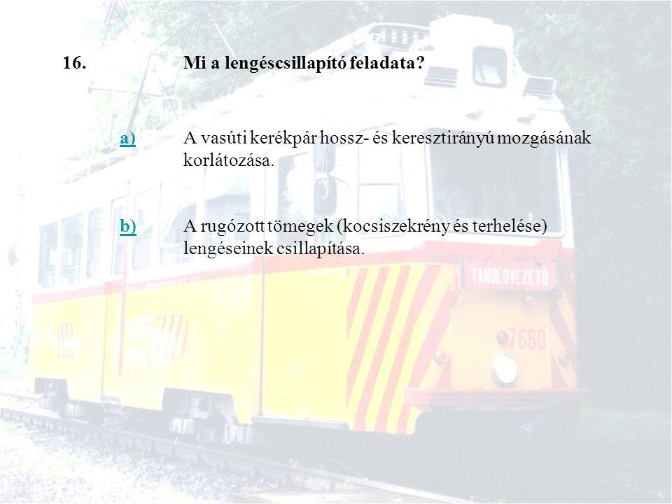 16. Mi a lengéscsillapító feladata a) A vasúti kerékpár hossz- és keresztirányú mozgásának korlátozása.