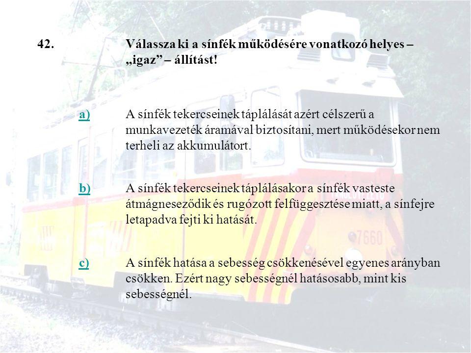 """42. Válassza ki a sínfék működésére vonatkozó helyes – """"igaz – állítást! a)"""