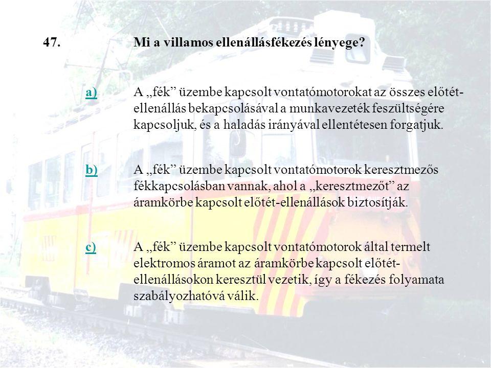 47. Mi a villamos ellenállásfékezés lényege a)