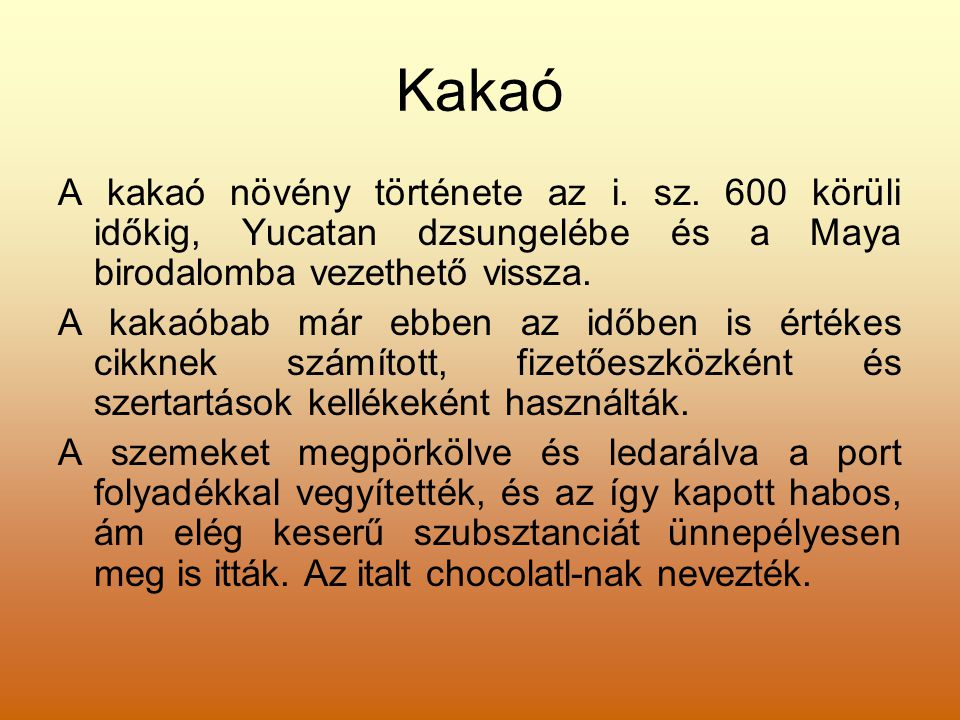 Kakaó A kakaó növény története az i. sz. 600 körüli időkig, Yucatan dzsungelébe és a Maya birodalomba vezethető vissza.