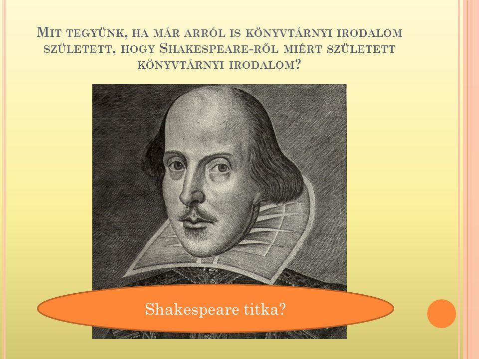 Mit tegyünk, ha már arról is könyvtárnyi irodalom született, hogy Shakespeare-ről miért született könyvtárnyi irodalom