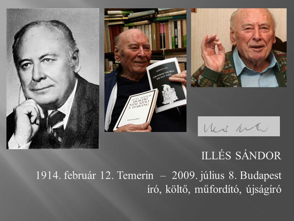 ILLÉS SÁNDOR 1914. február 12. Temerin – 2009. július 8. Budapest író, költő, műfordító, újságíró