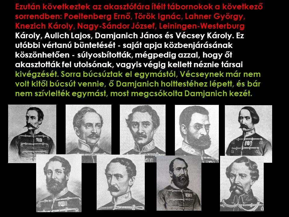 Ezután következtek az akasztófára ítélt tábornokok a következő sorrendben: Poeltenberg Ernő, Török Ignác, Lahner György, Knezich Károly, Nagy-Sándor József, Leiningen-Westerburg Károly, Aulich Lajos, Damjanich János és Vécsey Károly.