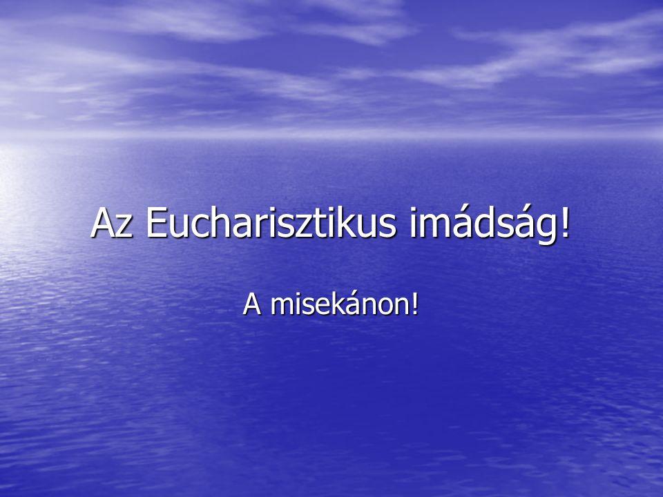 Az Eucharisztikus imádság!