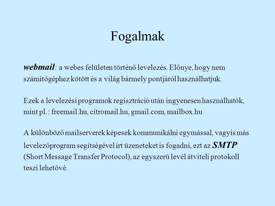 Fogalmak webmail: a webes felületen történő levelezés. Előnye, hogy nem. számítógéphez kötött és a világ bármely pontjáról használhatjuk.