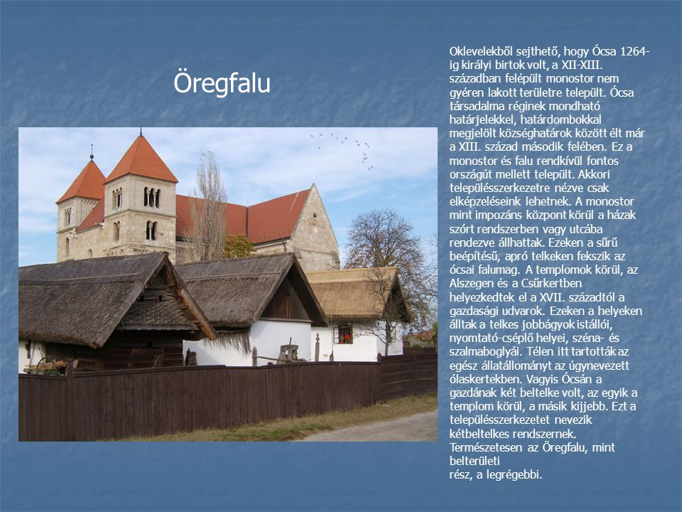 Oklevelekből sejthető, hogy Ócsa 1264-ig királyi birtok volt, a XII-XIII. században felépült monostor nem gyéren lakott területre települt. Ócsa társadalma réginek mondható határjelekkel, határdombokkal megjelölt községhatárok között élt már a XIII. század második felében. Ez a monostor és falu rendkívül fontos országút mellett települt. Akkori településszerkezetre nézve csak elképzeléseink lehetnek. A monostor mint impozáns központ körül a házak szórt rendszerben vagy utcába rendezve állhattak. Ezeken a sűrű beépítésű, apró telkeken fekszik az ócsai falumag. A templomok körül, az Alszegen és a Csűrkertben helyezkedtek el a XVII. századtól a gazdasági udvarok. Ezeken a helyeken álltak a telkes jobbágyok istállói, nyomtató-cséplő helyei, széna- és szalmaboglyái. Télen itt tartották az egész állatállományt az úgynevezett ólaskertekben. Vagyis Ócsán a gazdának két beltelke volt, az egyik a templom körül, a másik kijjebb. Ezt a településszerkezetet nevezik kétbeltelkes rendszernek. Természetesen az Öregfalu, mint belterületi