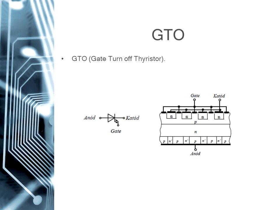 GTO GTO (Gate Turn off Thyristor).