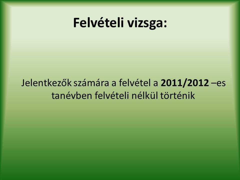 Felvételi vizsga: Jelentkezők számára a felvétel a 2011/2012 –es tanévben felvételi nélkül történik