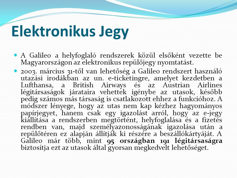 Elektronikus Jegy A Galileo a helyfoglaló rendszerek közül elsőként vezette be Magyarországon az elektronikus repülőjegy nyomtatást.