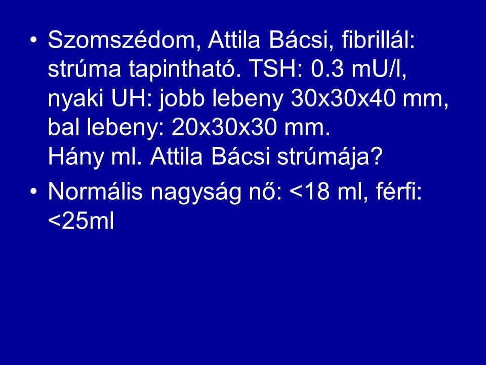 Szomszédom, Attila Bácsi, fibrillál: strúma tapintható. TSH: 0