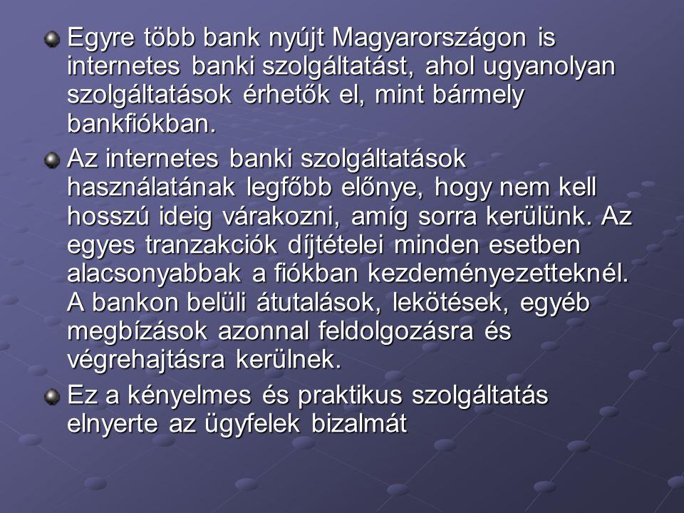 Egyre több bank nyújt Magyarországon is internetes banki szolgáltatást, ahol ugyanolyan szolgáltatások érhetők el, mint bármely bankfiókban.