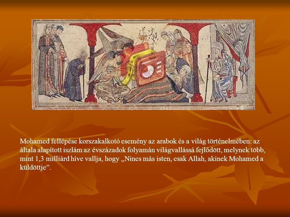 """Mohamed fellépése korszakalkotó esemény az arabok és a világ történelmében: az általa alapított iszlám az évszázadok folyamán világvallássá fejlődött, melynek több, mint 1,3 milliárd híve vallja, hogy """"Nincs más isten, csak Allah, akinek Mohamed a küldöttje ."""