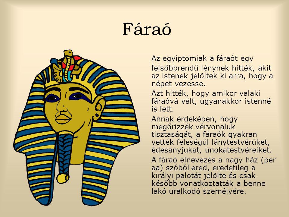 Fáraó Az egyiptomiak a fáraót egy felsőbbrendű lénynek hitték, akit az istenek jelöltek ki arra, hogy a népet vezesse.