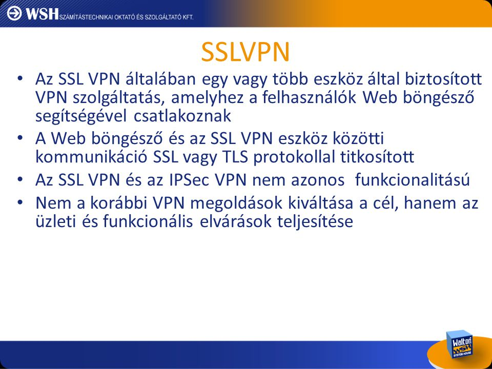 SSLVPN Az SSL VPN általában egy vagy több eszköz által biztosított VPN szolgáltatás, amelyhez a felhasználók Web böngésző segítségével csatlakoznak.