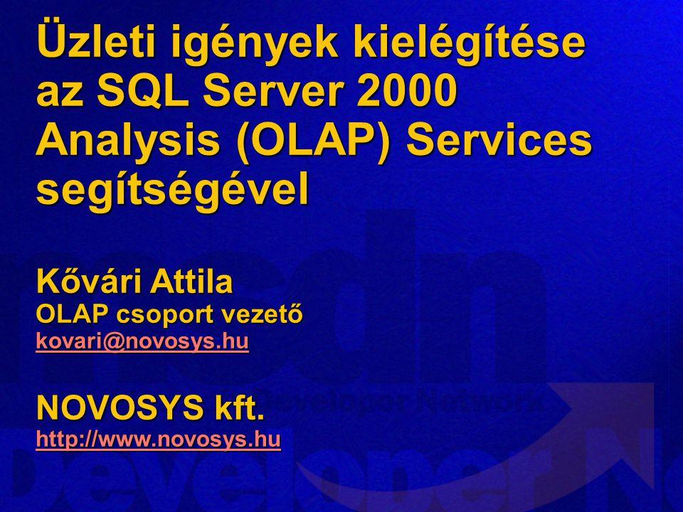 Üzleti igények kielégítése az SQL Server 2000 Analysis (OLAP) Services segítségével Kővári Attila OLAP csoport vezető kovari@novosys.hu NOVOSYS kft. http://www.novosys.hu