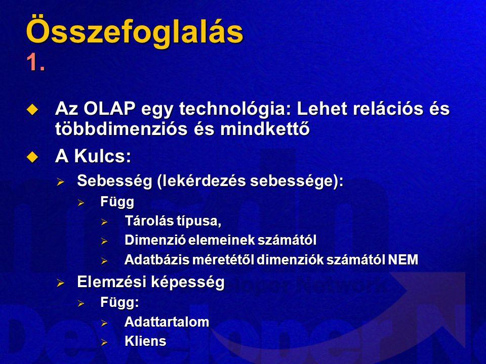Összefoglalás 1. Az OLAP egy technológia: Lehet relációs és többdimenziós és mindkettő. A Kulcs: Sebesség (lekérdezés sebessége):