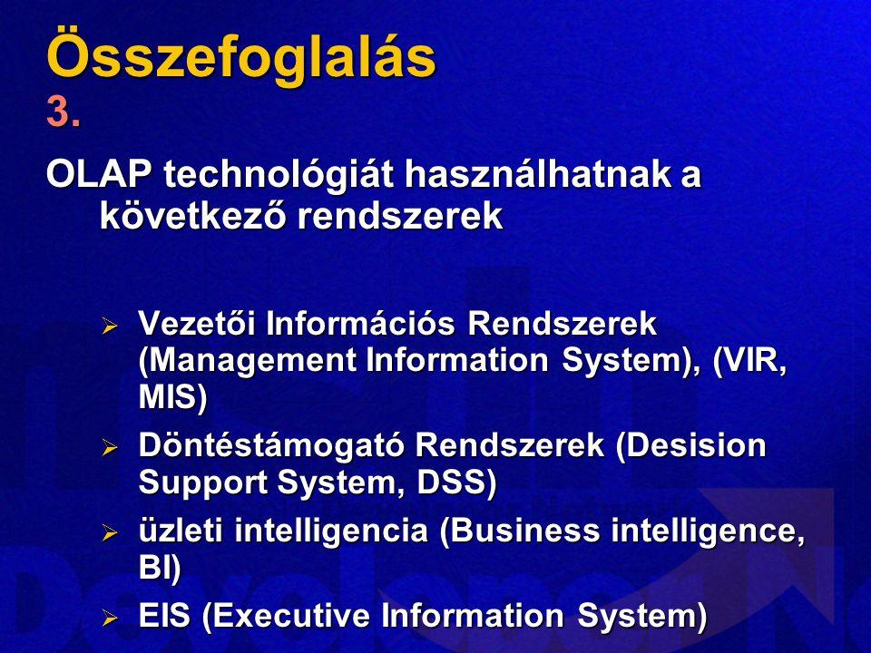 Összefoglalás 3. OLAP technológiát használhatnak a következő rendszerek. Vezetői Információs Rendszerek (Management Information System), (VIR, MIS)