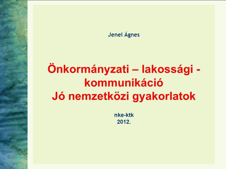 Jenei Ágnes Önkormányzati – lakossági -kommunikáció Jó nemzetközi gyakorlatok nke-ktk 2012.