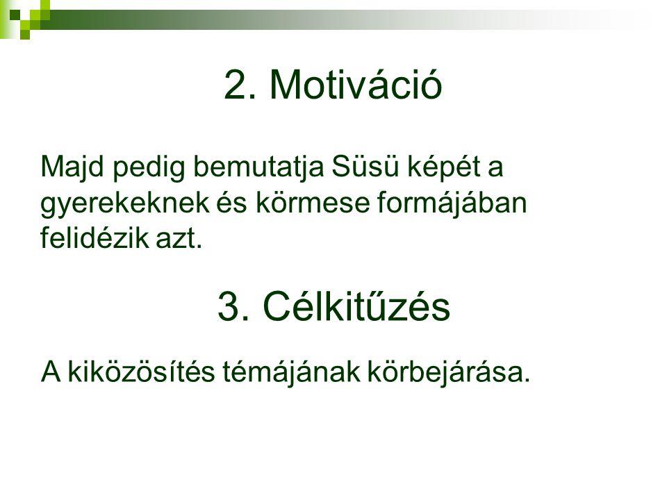 2. Motiváció Majd pedig bemutatja Süsü képét a gyerekeknek és körmese formájában felidézik azt. 3. Célkitűzés.