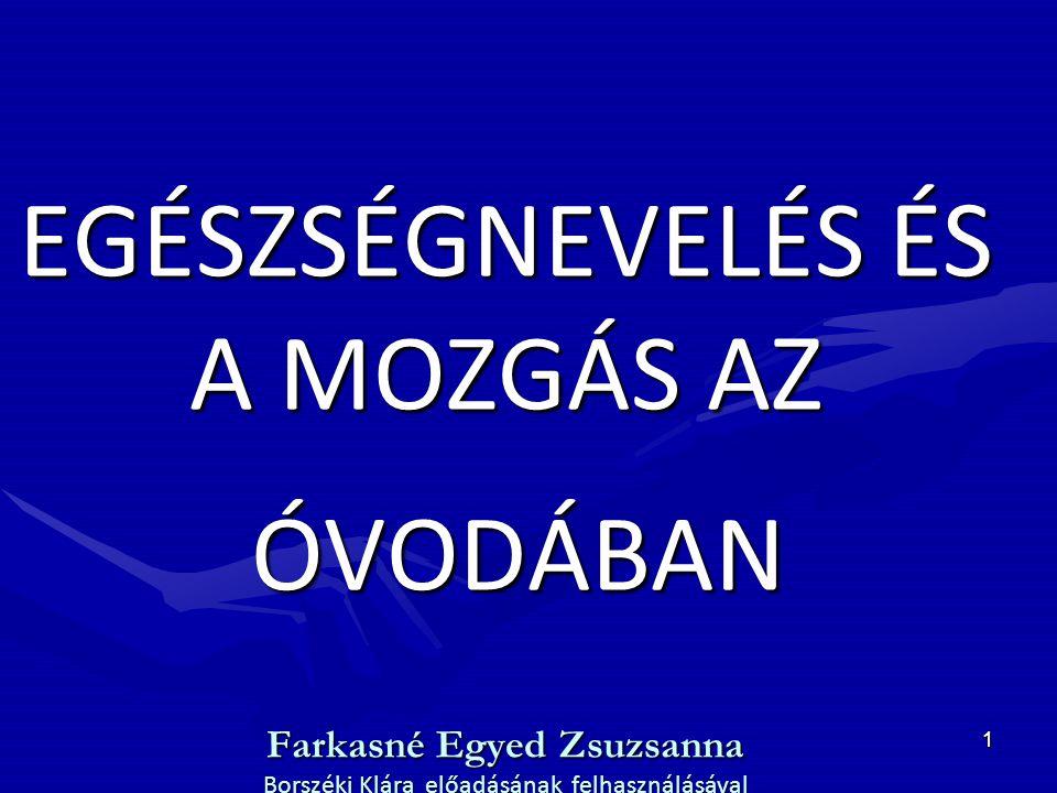 EGÉSZSÉGNEVELÉS ÉS A MOZGÁS AZ ÓVODÁBAN Farkasné Egyed Zsuzsanna Borszéki Klára előadásának felhasználásával
