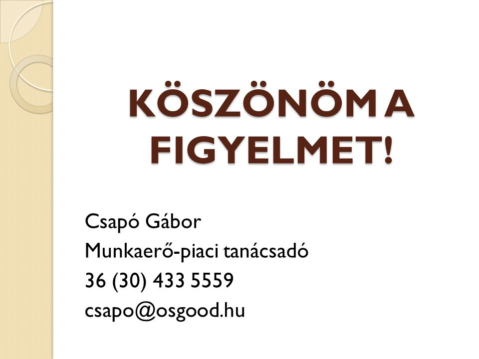 KÖSZÖNÖM A FIGYELMET! Csapó Gábor Munkaerő-piaci tanácsadó
