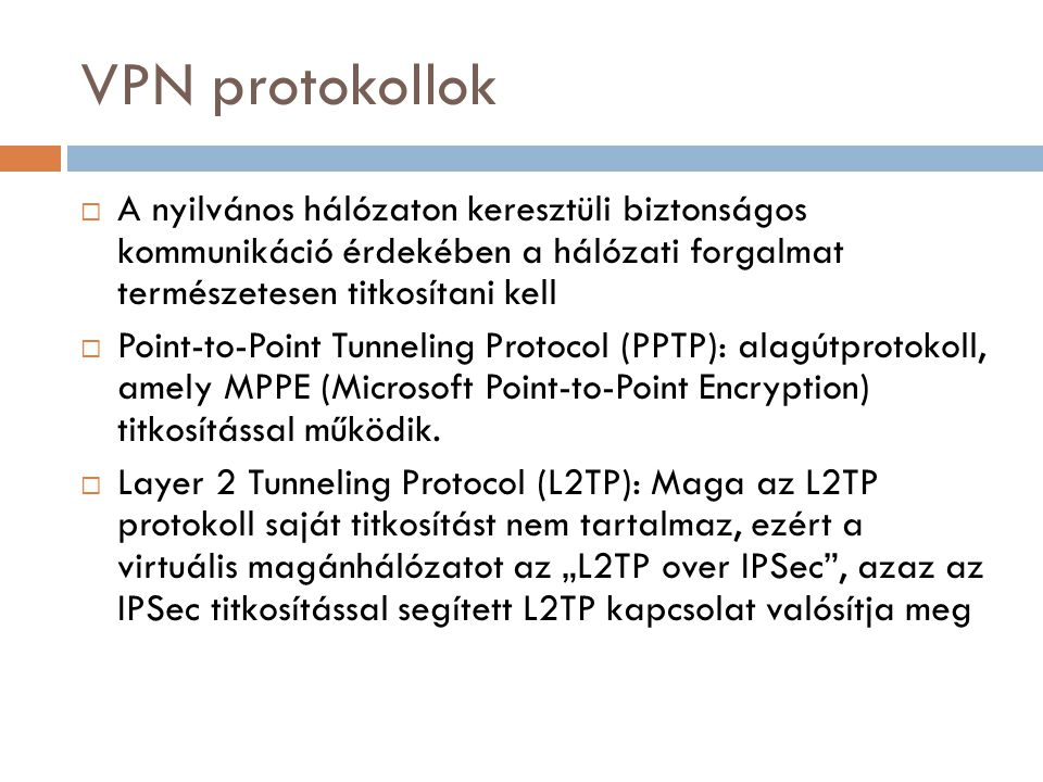 VPN protokollok A nyilvános hálózaton keresztüli biztonságos kommunikáció érdekében a hálózati forgalmat természetesen titkosítani kell.