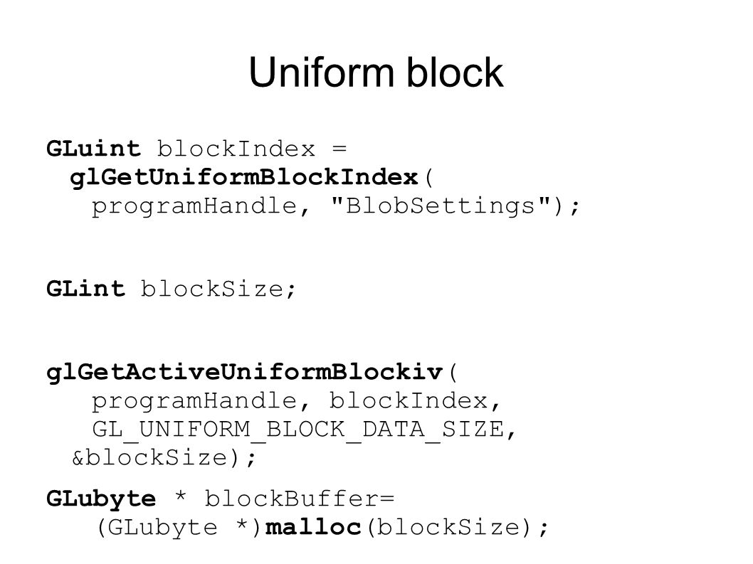 Uniform block GLuint blockIndex = glGetUniformBlockIndex( programHandle, BlobSettings ); GLint blockSize;