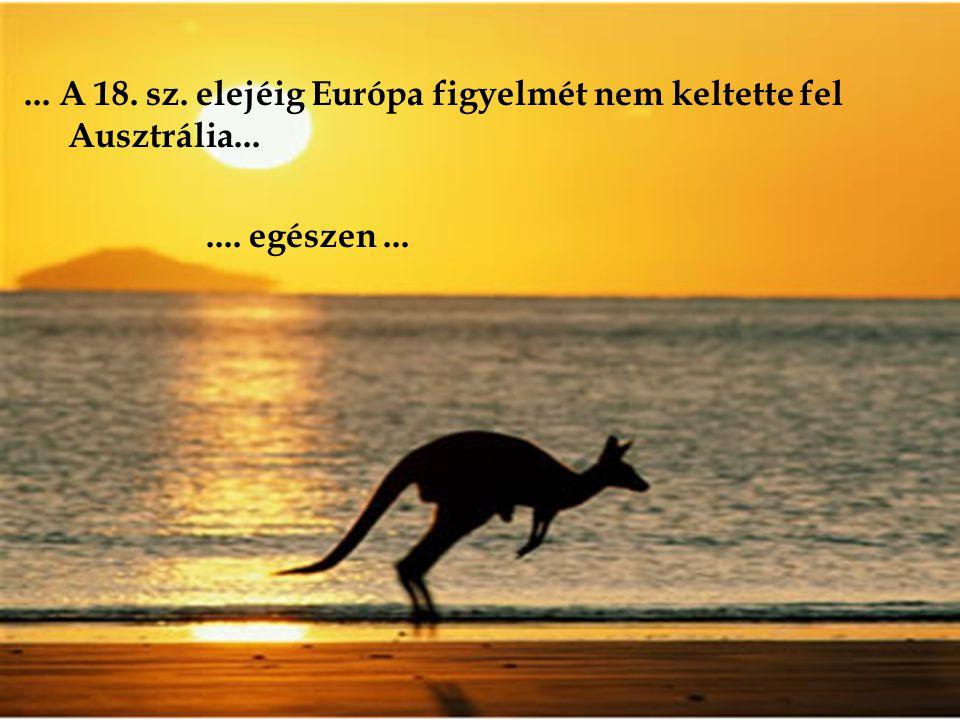 ... A 18. sz. elejéig Európa figyelmét nem keltette fel Ausztrália... .... egészen ...