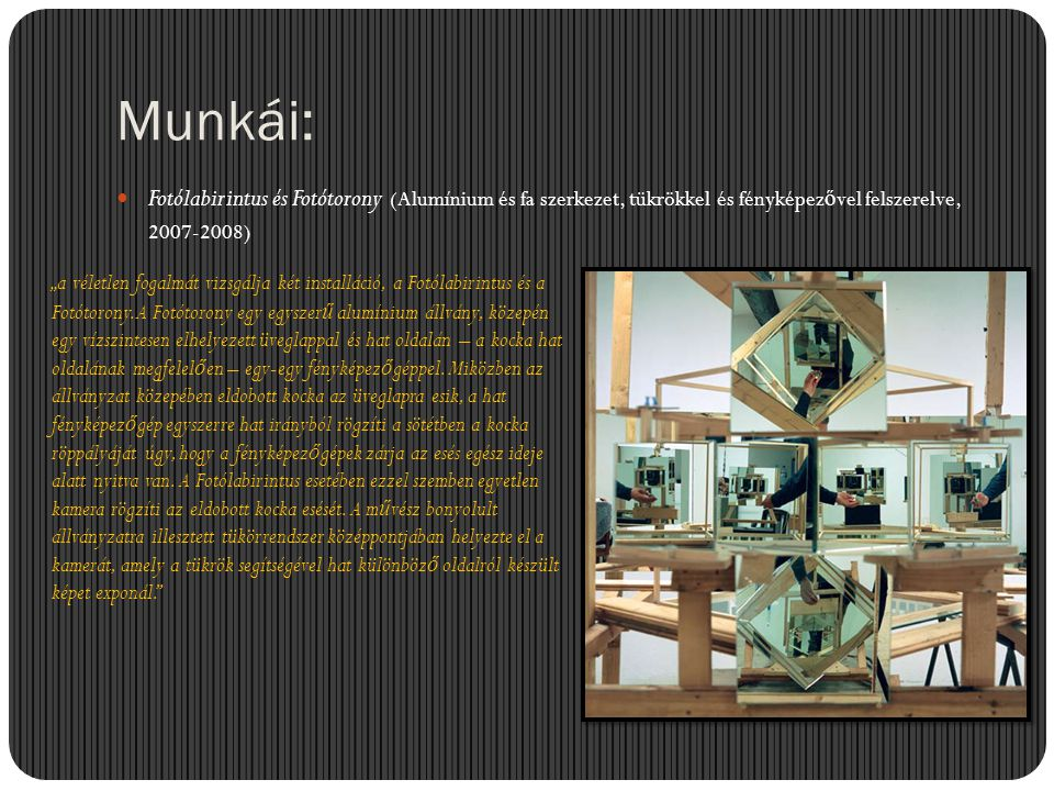 Munkái: Fotólabirintus és Fotótorony (Alumínium és fa szerkezet, tükrökkel és fényképezővel felszerelve, 2007-2008)
