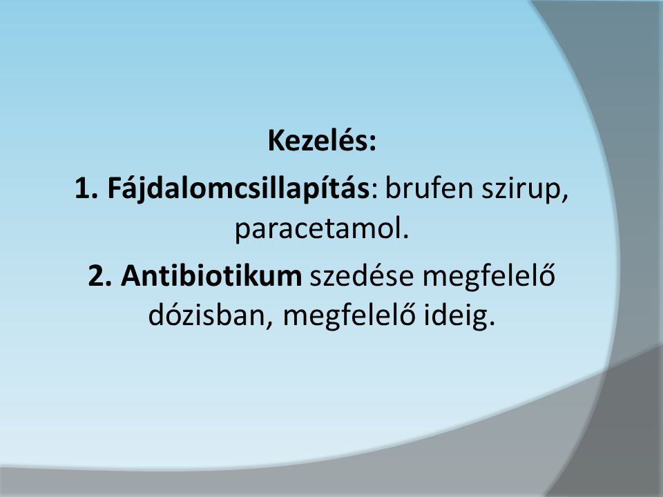 Kezelés: 1. Fájdalomcsillapítás: brufen szirup, paracetamol. 2