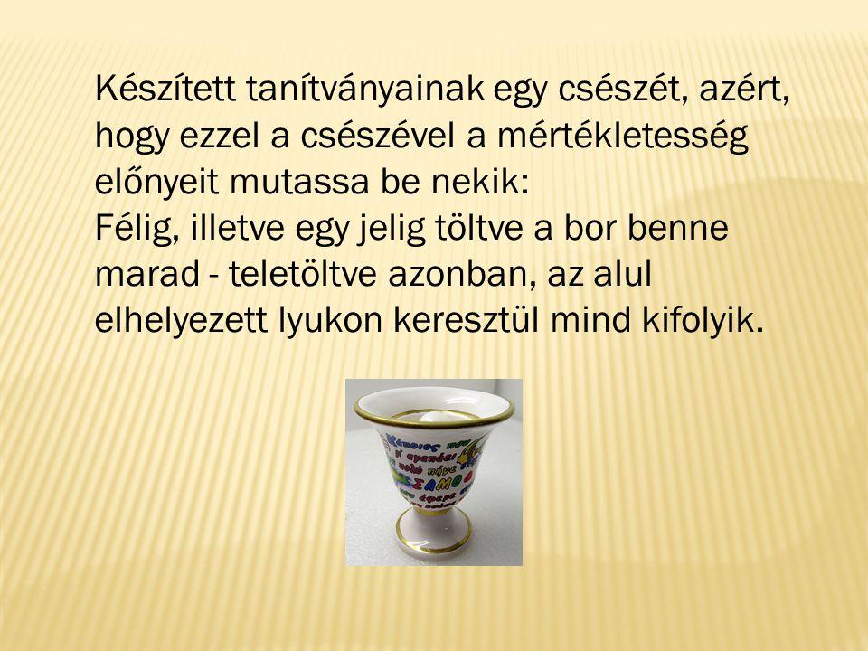 Készített tanítványainak egy csészét, azért, hogy ezzel a csészével a mértékletesség előnyeit mutassa be nekik:
