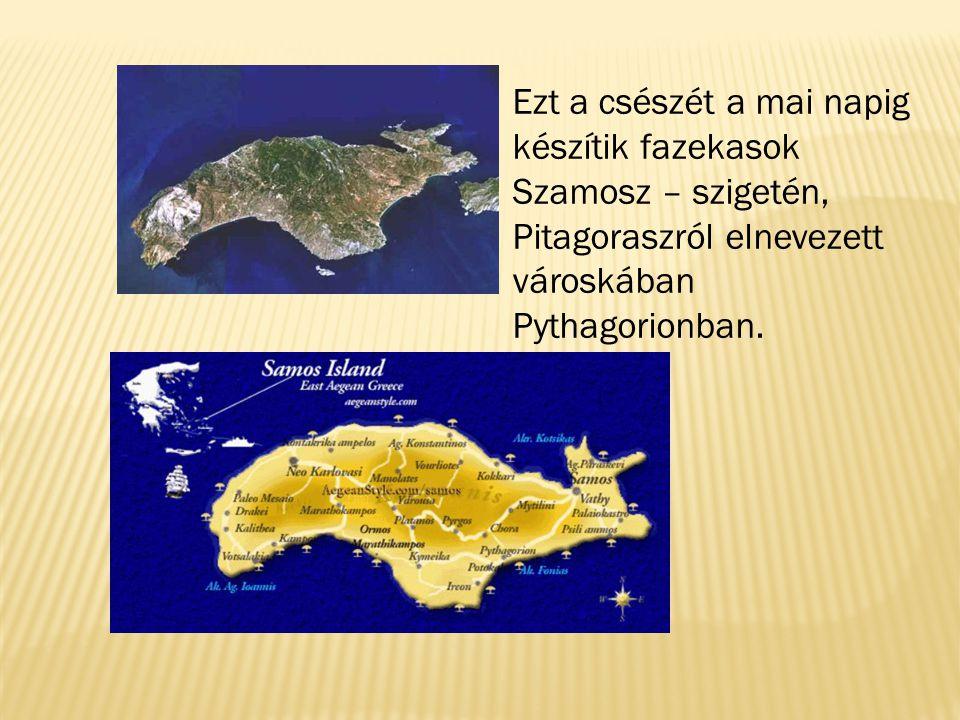 Ezt a csészét a mai napig készítik fazekasok Szamosz – szigetén, Pitagoraszról elnevezett városkában Pythagorionban.