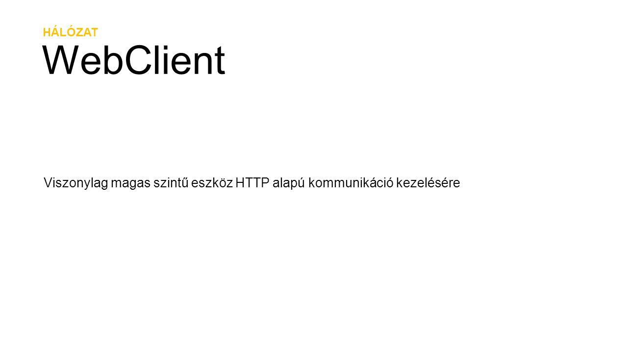 HÁLÓZAT WebClient Viszonylag magas szintű eszköz HTTP alapú kommunikáció kezelésére