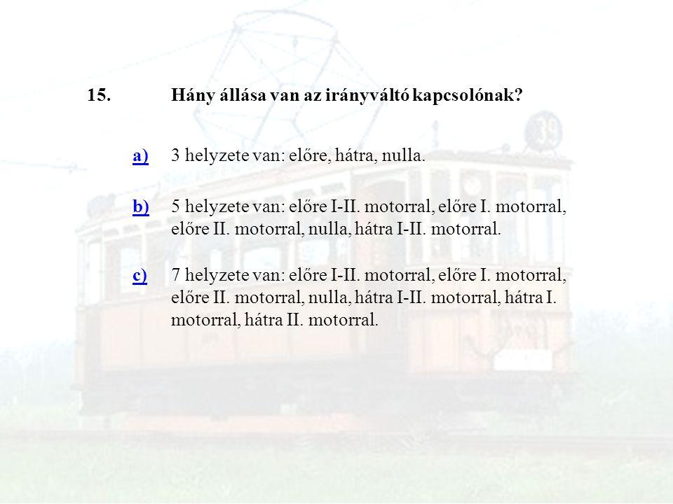 15. Hány állása van az irányváltó kapcsolónak a) 3 helyzete van: előre, hátra, nulla. b)