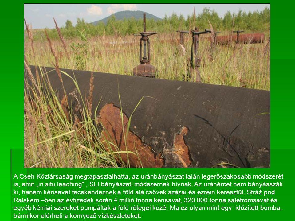 """A Cseh Köztársaság megtapasztalhatta, az uránbányászat talán legerőszakosabb módszerét is, amit """"in situ leaching , SLI bányászati módszernek hívnak."""