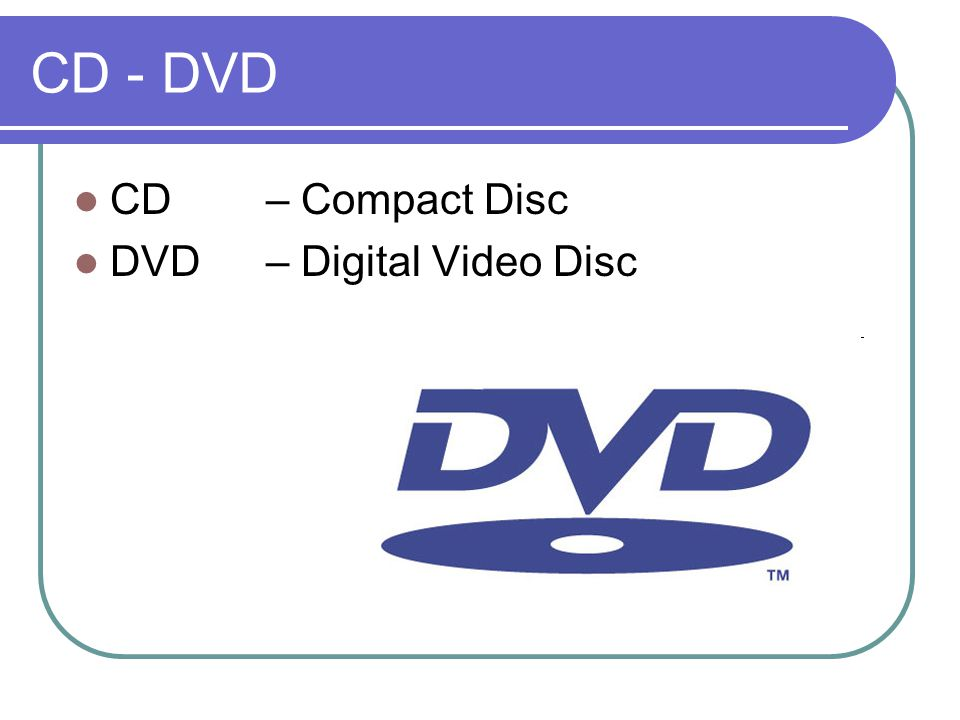 CD - DVD CD – Compact Disc DVD – Digital Video Disc