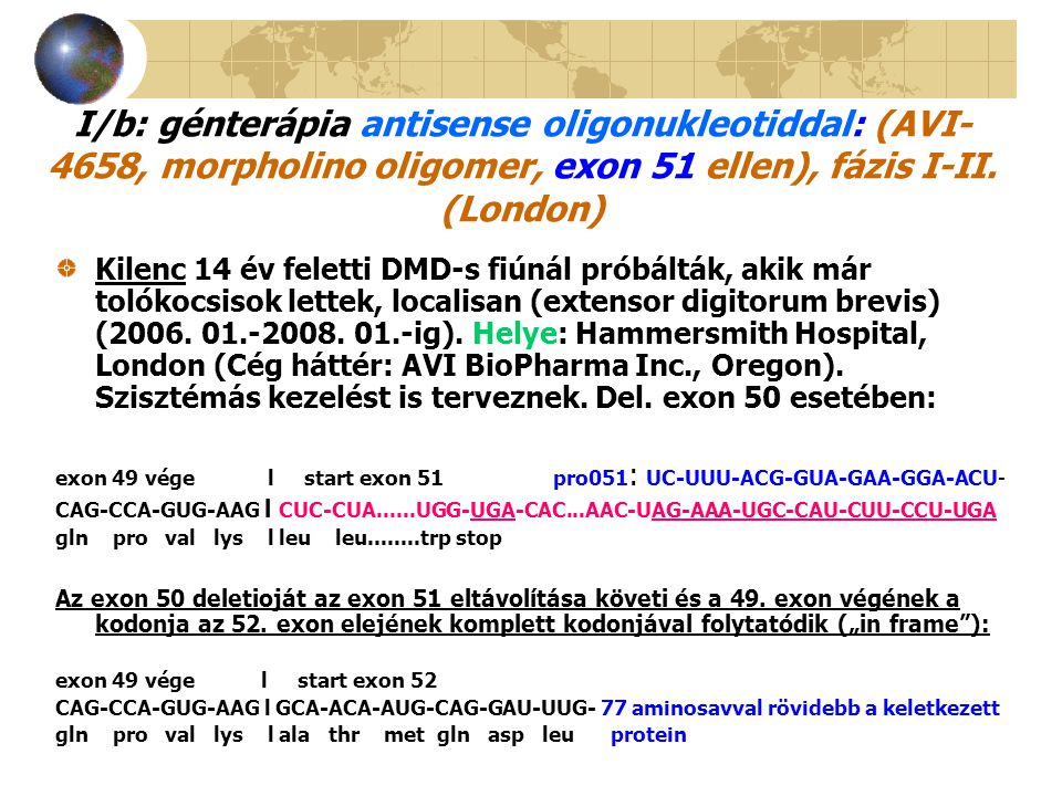 I/b: génterápia antisense oligonukleotiddal: (AVI-4658, morpholino oligomer, exon 51 ellen), fázis I-II. (London)