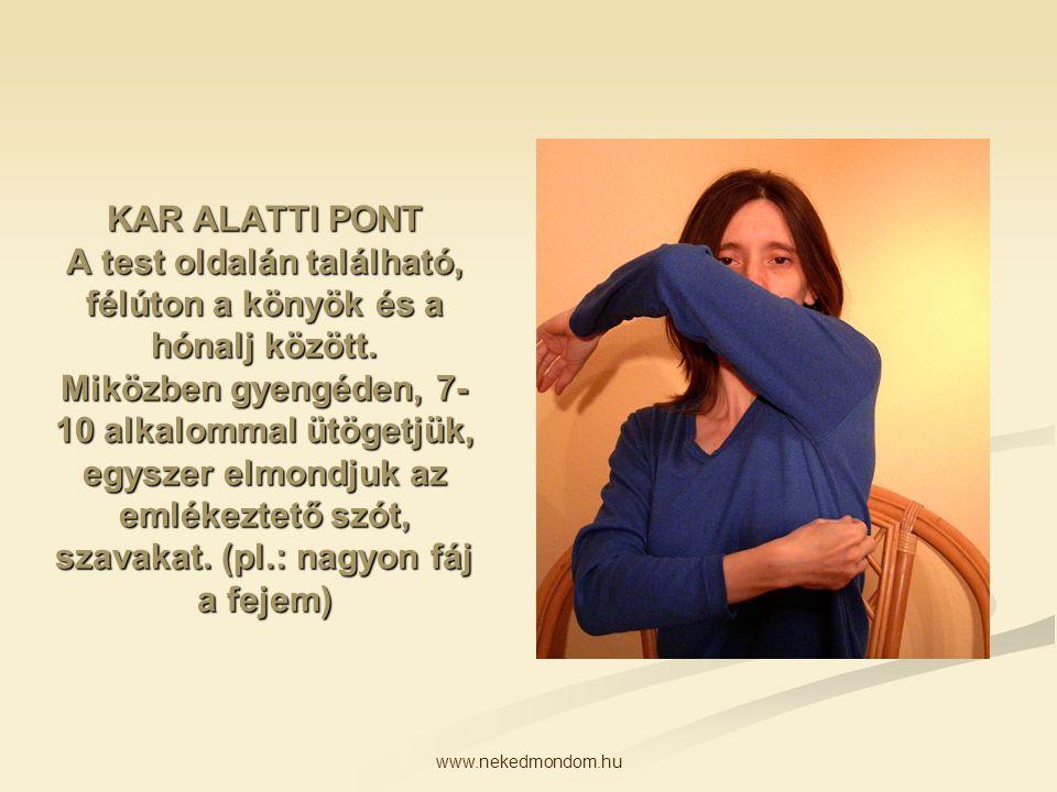 KAR ALATTI PONT A test oldalán található, félúton a könyök és a hónalj között. Miközben gyengéden, 7-10 alkalommal ütögetjük, egyszer elmondjuk az emlékeztető szót, szavakat. (pl.: nagyon fáj a fejem)
