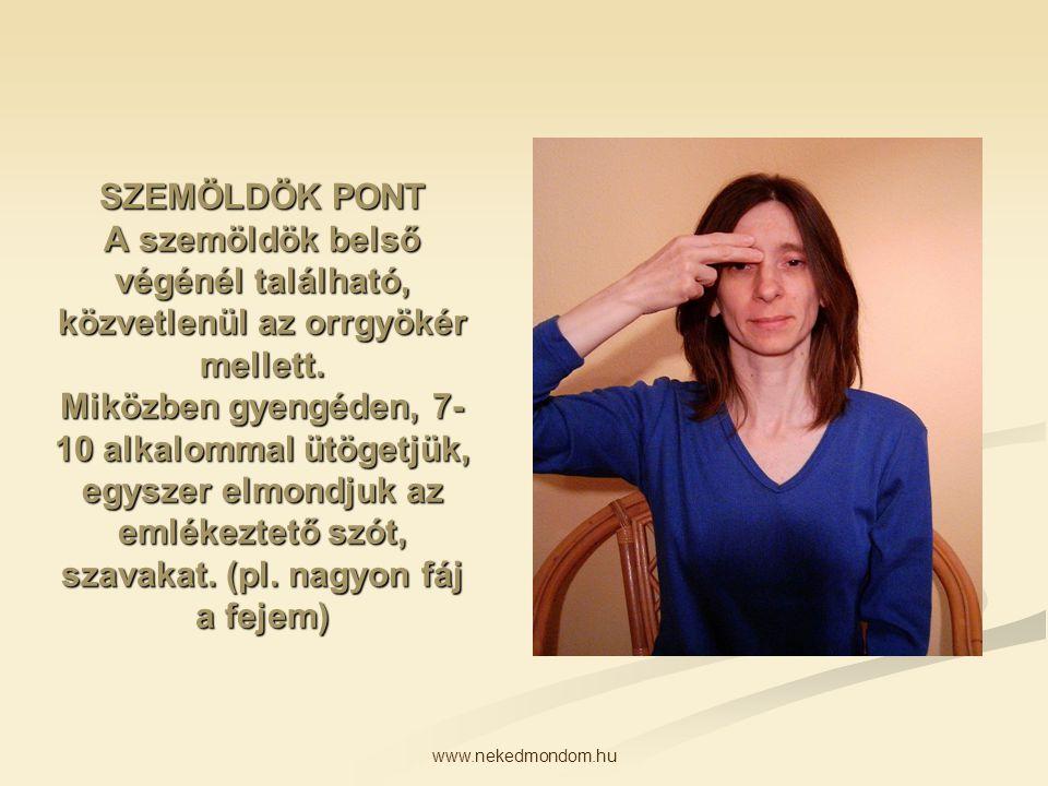 SZEMÖLDÖK PONT A szemöldök belső végénél található, közvetlenül az orrgyökér mellett. Miközben gyengéden, 7-10 alkalommal ütögetjük, egyszer elmondjuk az emlékeztető szót, szavakat. (pl. nagyon fáj a fejem)
