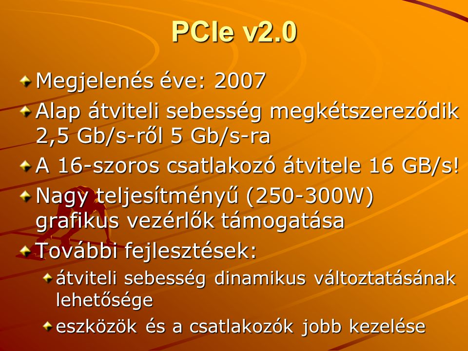 PCIe v2.0 Megjelenés éve: 2007. Alap átviteli sebesség megkétszereződik 2,5 Gb/s-ről 5 Gb/s-ra. A 16-szoros csatlakozó átvitele 16 GB/s!