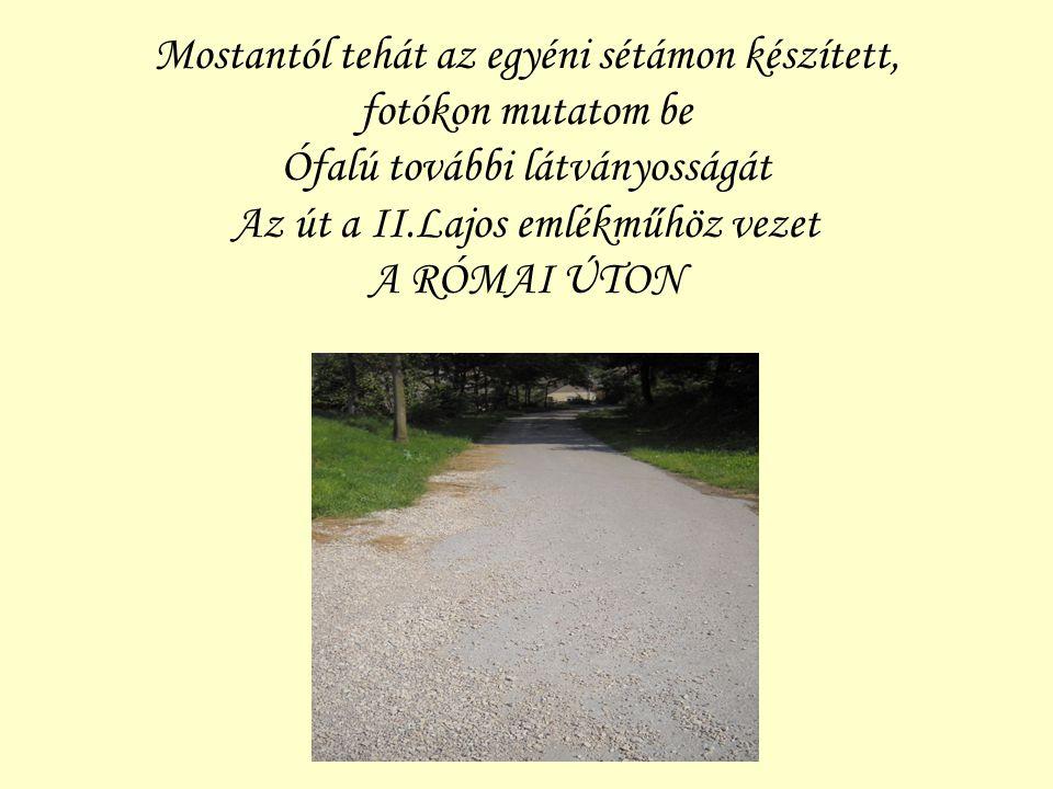 Mostantól tehát az egyéni sétámon készített, fotókon mutatom be Ófalú további látványosságát Az út a II.Lajos emlékműhöz vezet A RÓMAI ÚTON