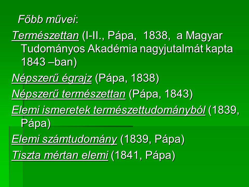 Főbb művei: Természettan (I-II., Pápa, 1838, a Magyar Tudományos Akadémia nagyjutalmát kapta 1843 –ban)