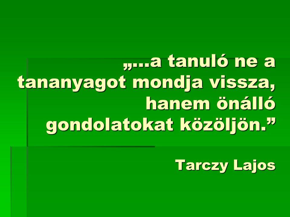 """""""…a tanuló ne a tananyagot mondja vissza, hanem önálló gondolatokat közöljön. Tarczy Lajos"""