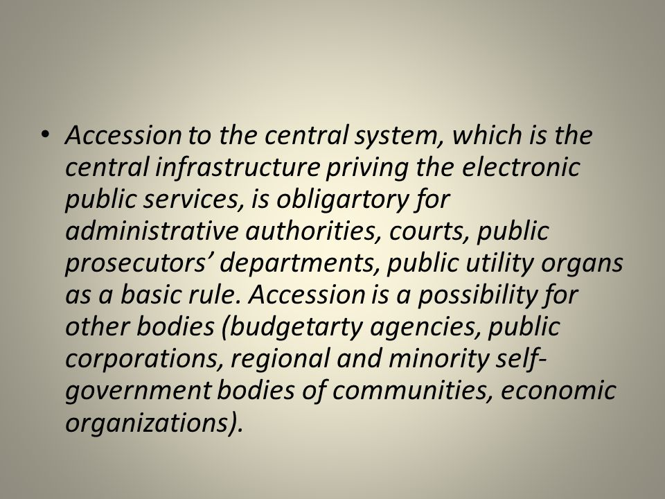 Accession to the central system, which is the central infrastructure priving the electronic public services, is obligartory for administrative authorities, courts, public prosecutors' departments, public utility organs as a basic rule.