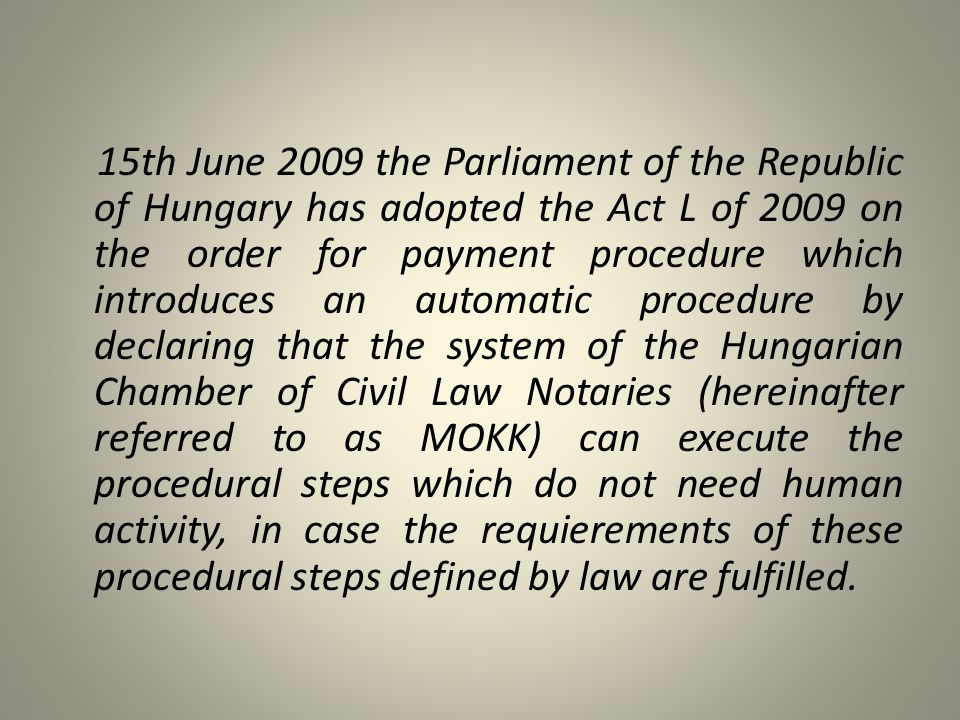 15th June 2009 the Parliament of the Republic of Hungary has adopted the Act L of 2009 on the order for payment procedure which introduces an automatic procedure by declaring that the system of the Hungarian Chamber of Civil Law Notaries (hereinafter referred to as MOKK) can execute the procedural steps which do not need human activity, in case the requierements of these procedural steps defined by law are fulfilled.