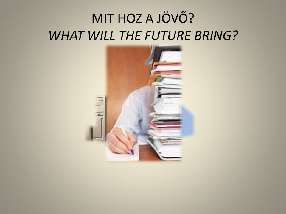 MIT HOZ A JÖVŐ WHAT WILL THE FUTURE BRING