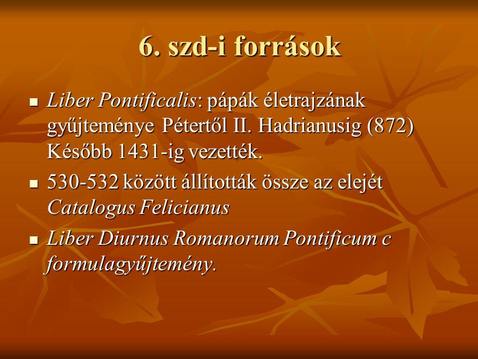6. szd-i források Liber Pontificalis: pápák életrajzának gyűjteménye Pétertől II. Hadrianusig (872) Később 1431-ig vezették.