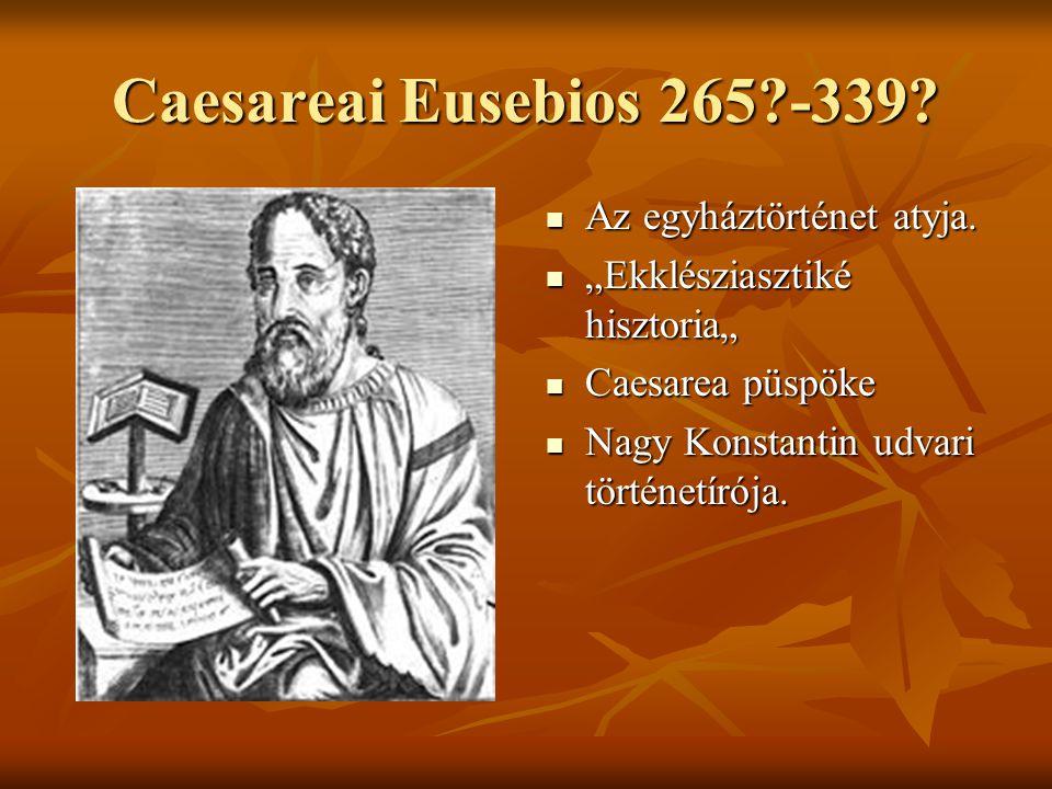 Caesareai Eusebios 265 -339 Az egyháztörténet atyja.