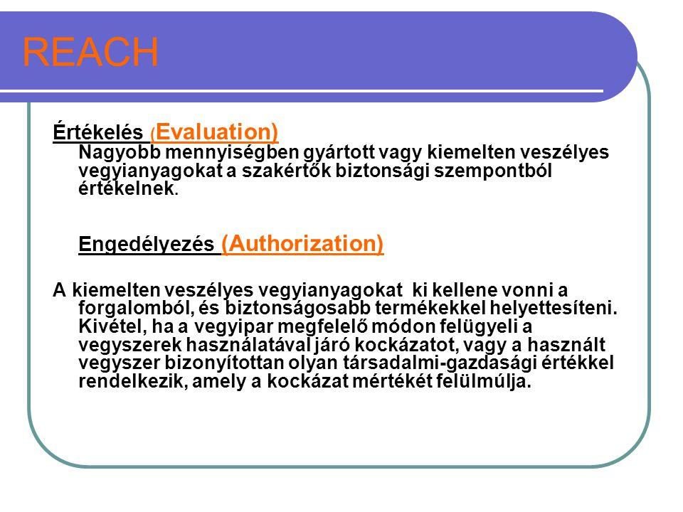 REACH Értékelés (Evaluation) Nagyobb mennyiségben gyártott vagy kiemelten veszélyes vegyianyagokat a szakértők biztonsági szempontból értékelnek.